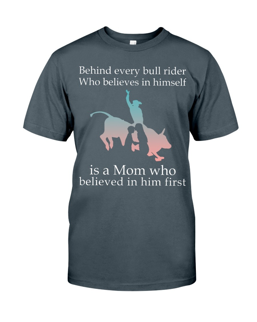 Behind Every Bull Rider Who Believes In Himself Is A Mom Who Believed In Him First T-shirt
