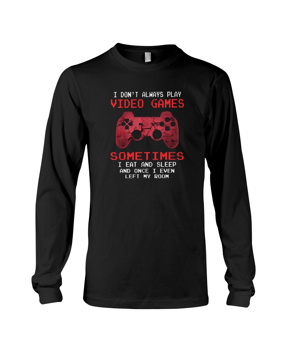 I Don't Always Play Video Games Sometimes I Eat And Sleep And Once I Even Left My Room long sleeve