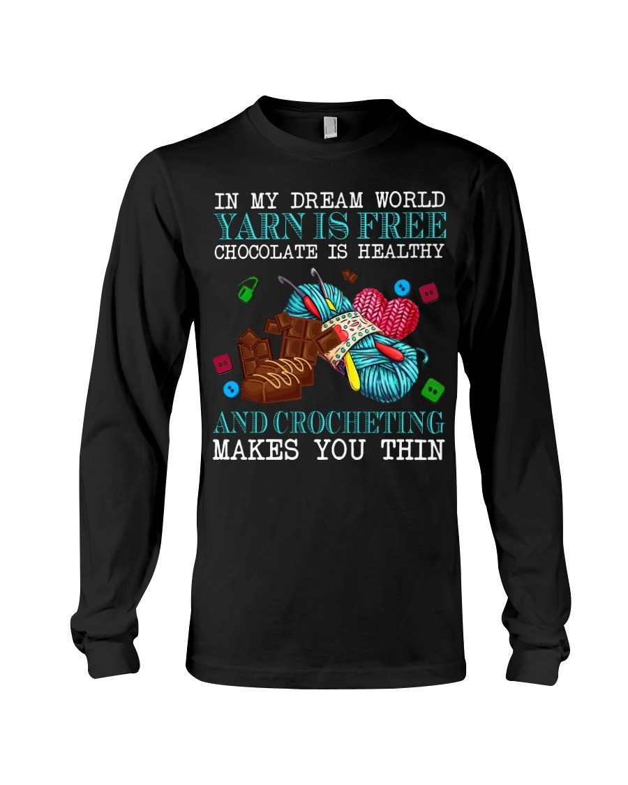 In My Dream World Yarn Is Free Chocolate Is Healthy And Crocheting Makes You Thin Long sleeve