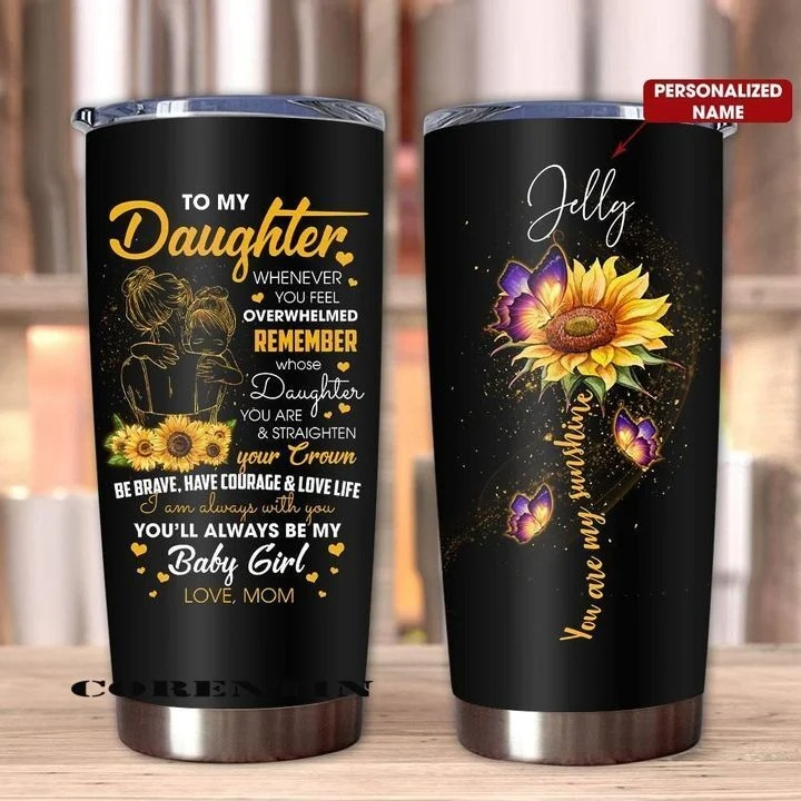 Sunflower To my daughter You are my sunshine Whenever you feel overwhelmed remember whose daughter you are and straighten your crown personalized tumbler1