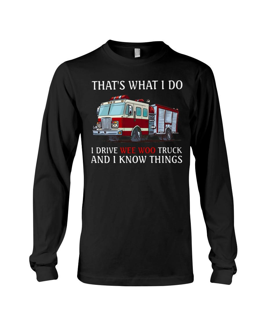 That's what I do I drive wee woo truck and I know things Long sleeve