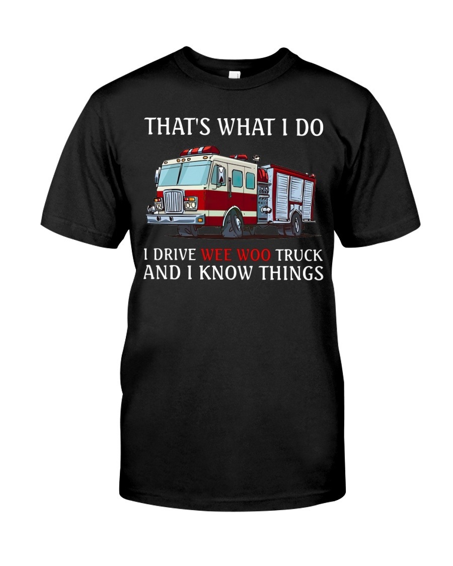 That's what I do I drive wee woo truck and I know things t-shirt