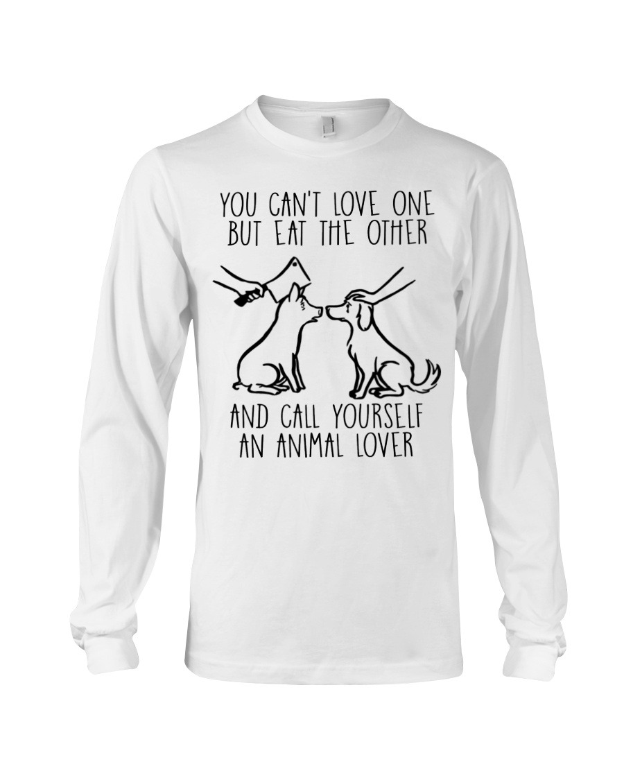 You Can't Love One But Eat The Other And Call Yourself An Animal Lover Long sleeve