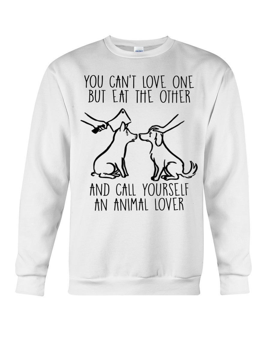 You Can't Love One But Eat The Other And Call Yourself An Animal Lover SweatShirt