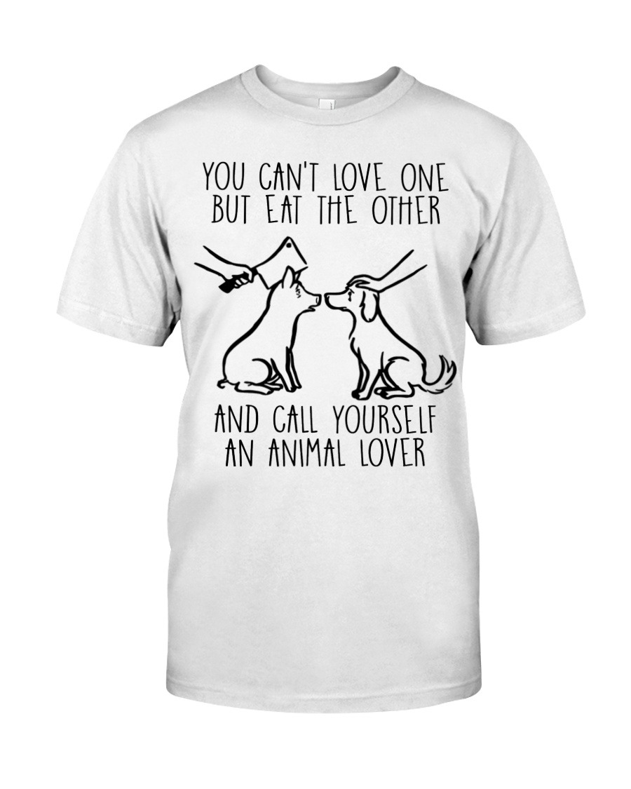 You Can't Love One But Eat The Other And Call Yourself An Animal Lover T-Shirt