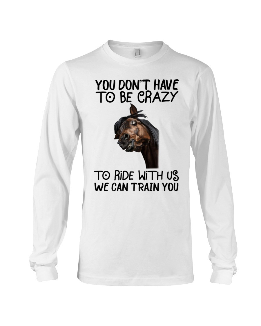 You Don't Have To Be Crazy To Ride With Us We Can Train You Long sleeve