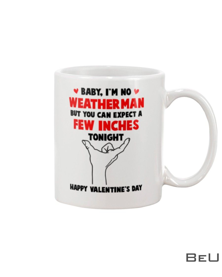 Baby I'm no weather man but you can expect a few inches tonight Happy valentine's day mug