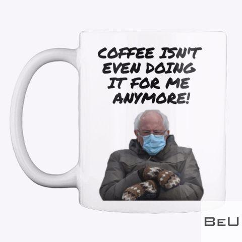 Bernie Sanders Coffee Isn't even doing it for me anymore mug
