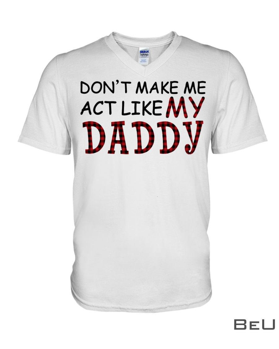 Don't make me act like my daddy shirt3