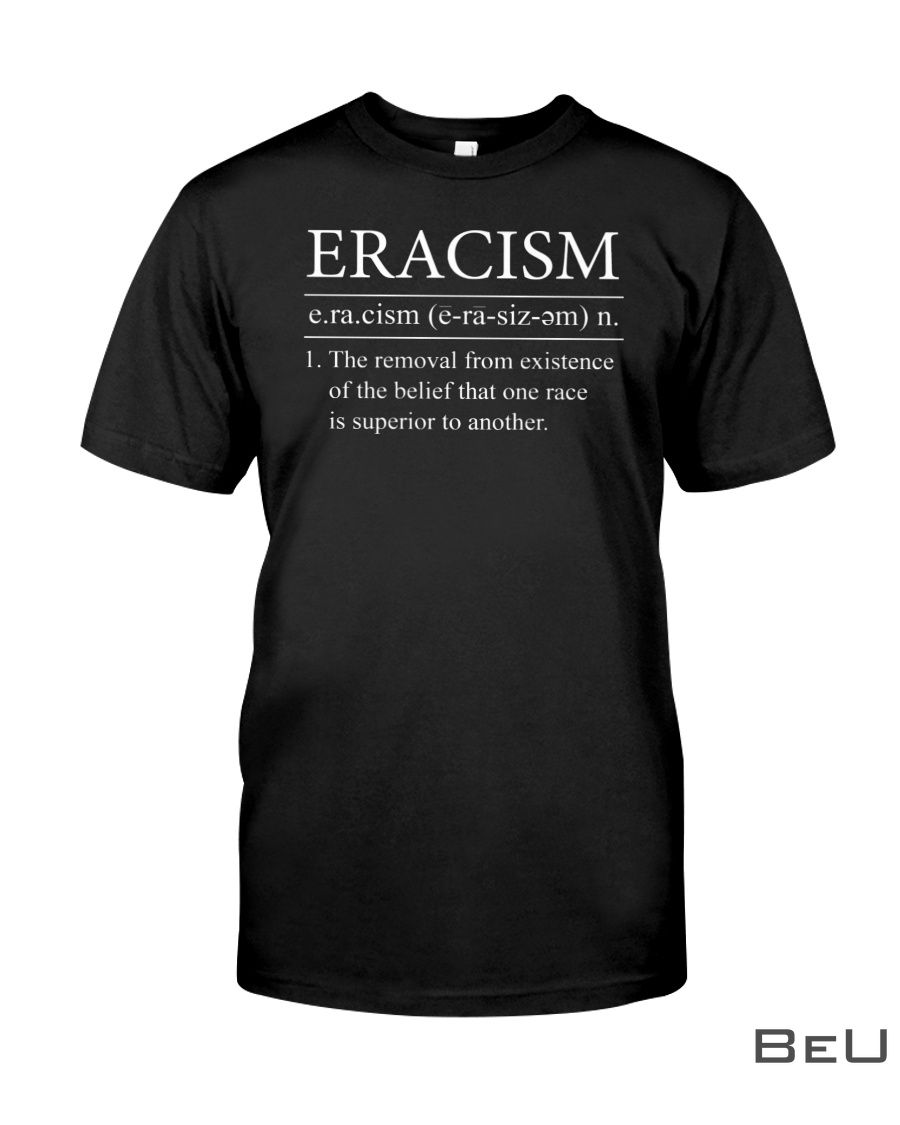 Eracism Definition THe removal from existence of the belief that one race is superior to another shirt