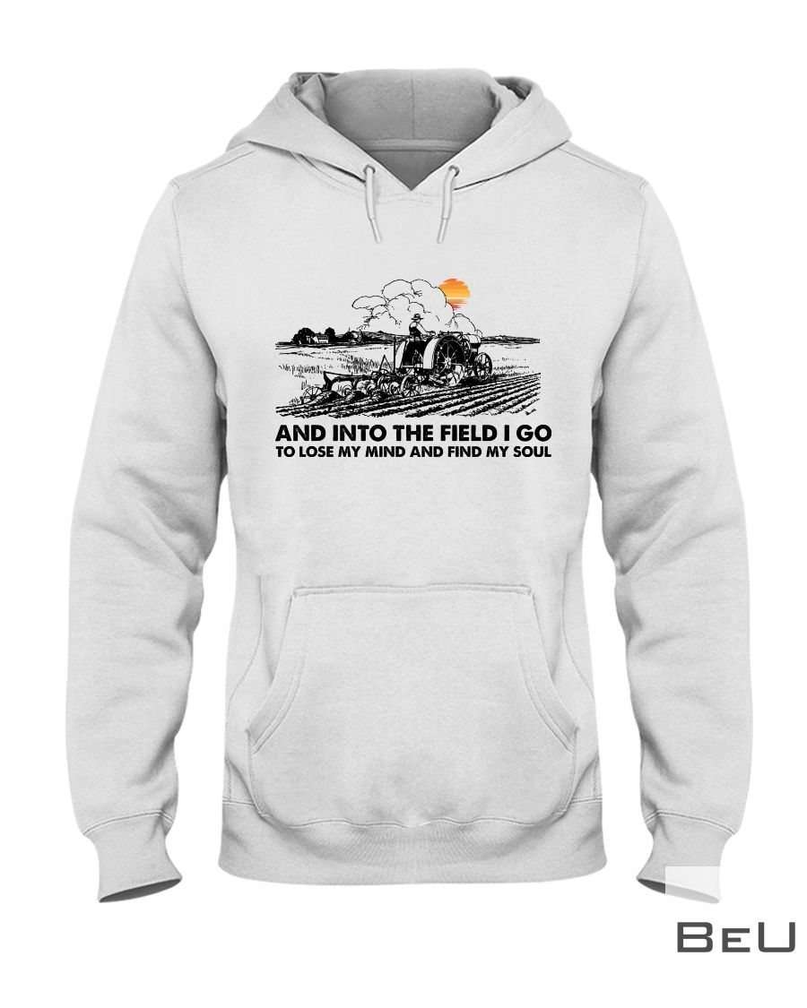 Farmer And Into The Field I Go To Lose My Mind And Find My Soul Shirt2