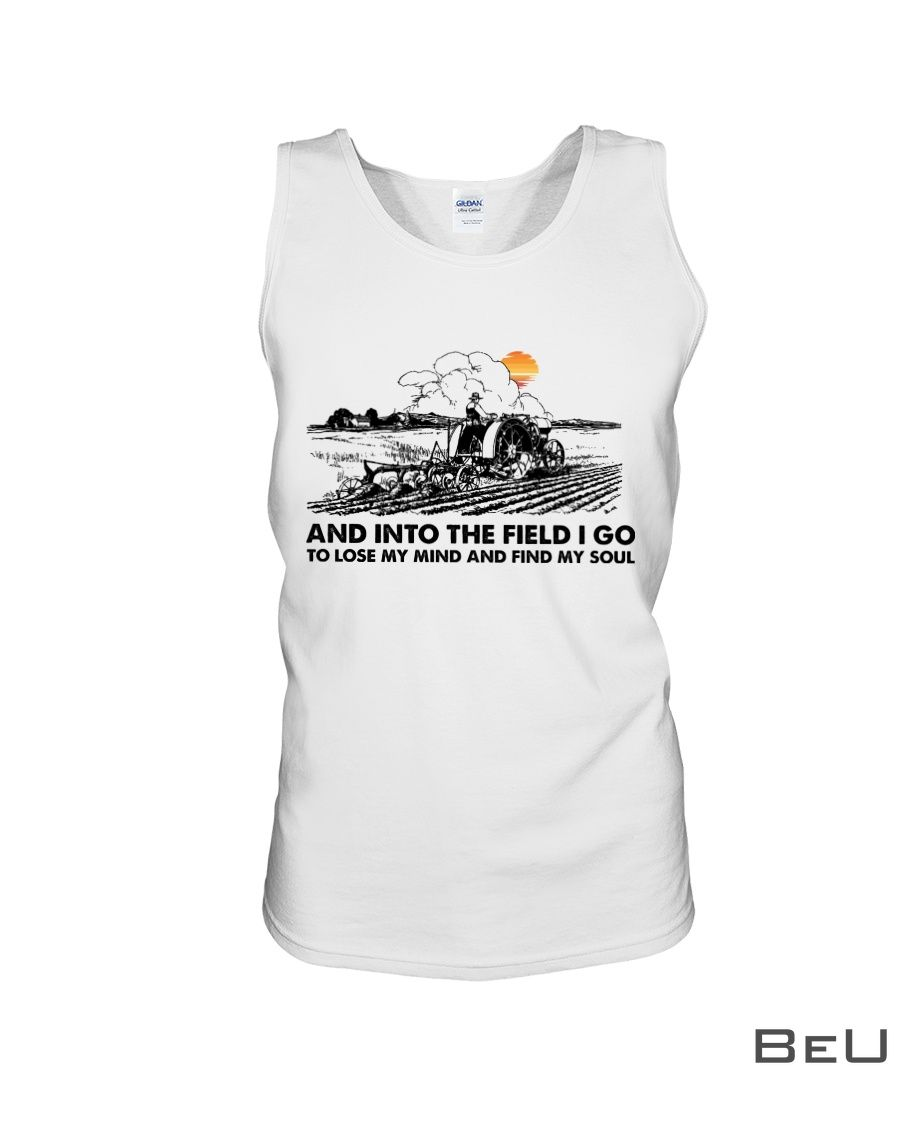 Farmer And Into The Field I Go To Lose My Mind And Find My Soul Shirt4