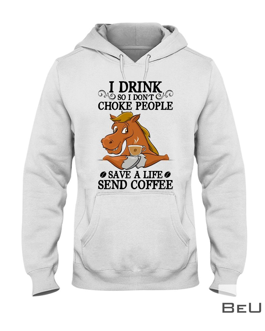 Horse I drink so I don't choke people save a life send coffee shirt2