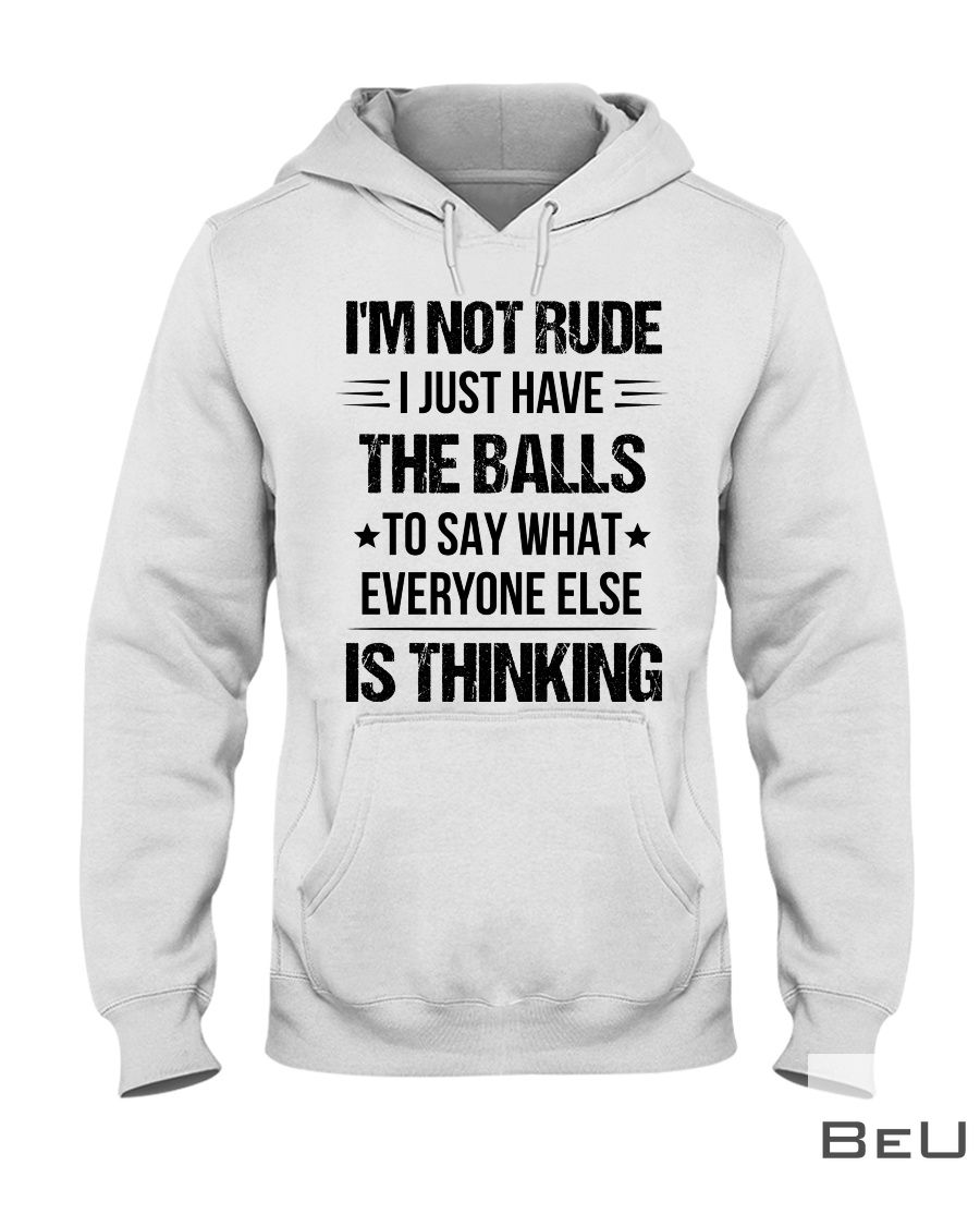 I'm not rude I just have the balls to say what everyone else is thinking shirt2