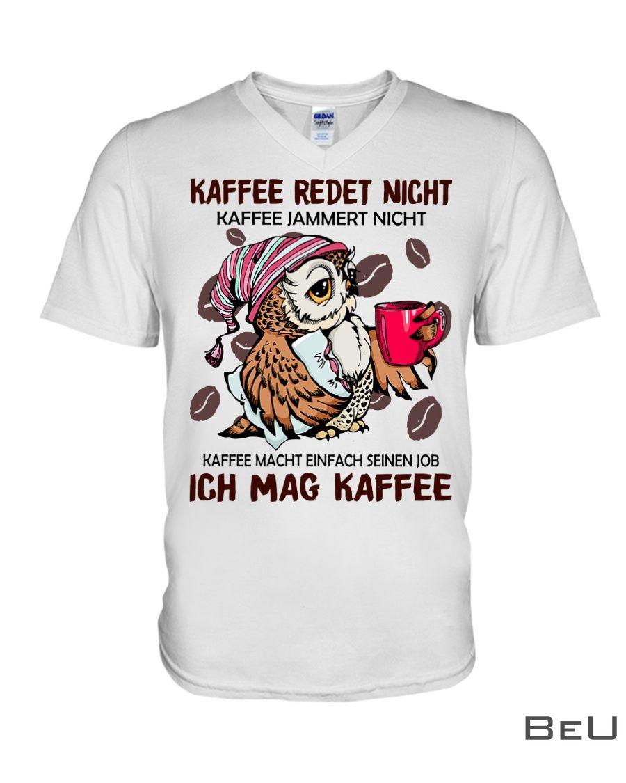 Kaffee redet nicht kaffee jammert nicht kaffee macht einfach seinen job ich mag kaffee shirt3