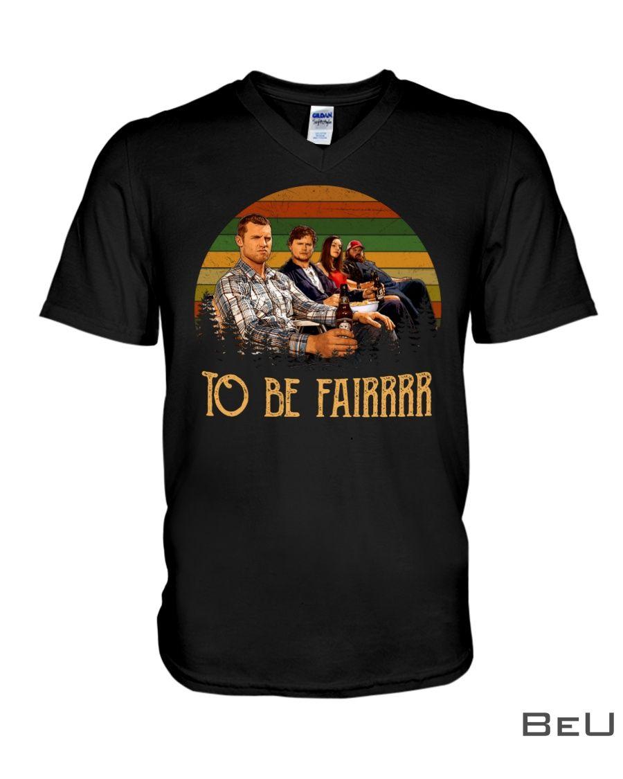 Letterkenny To be fair shirt2