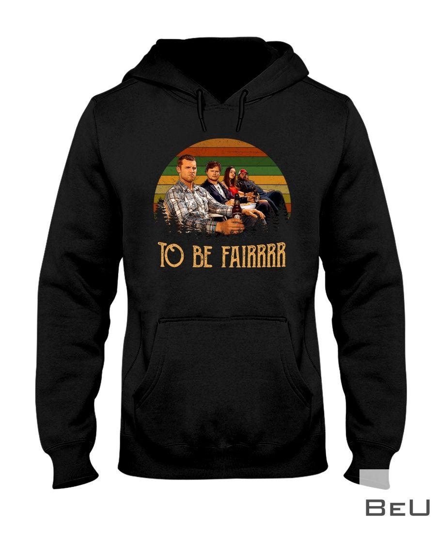 Letterkenny To be fair shirt3