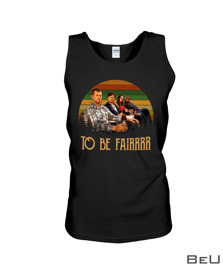 Letterkenny To be fair shirt4