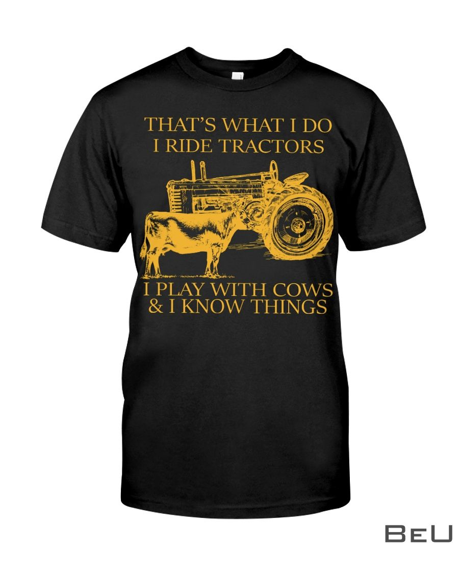 That's what I do I ride tractors I play with cows and I know things shirtz