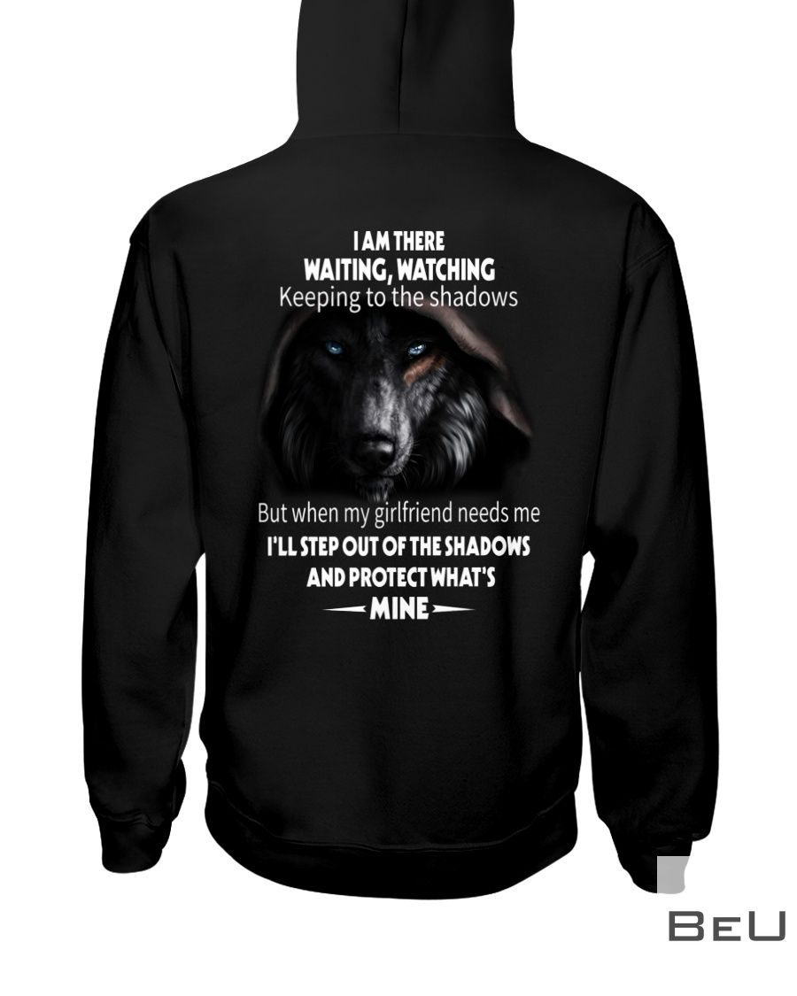 Wolf I am there waiting watching keeping to the shadows but when my girlfriends needs me shirt2