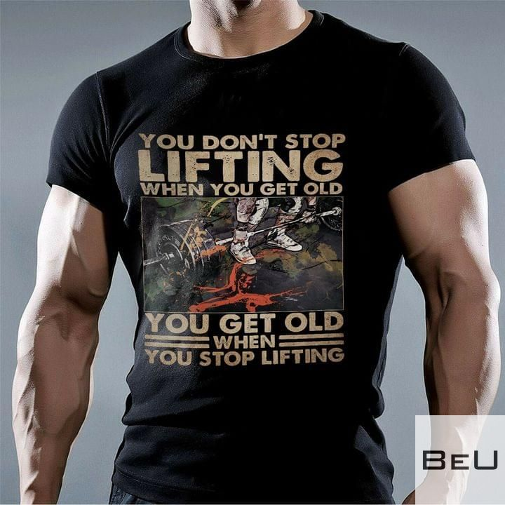 You don't stop lifting when you get old You get old when you stop lifting shirt5