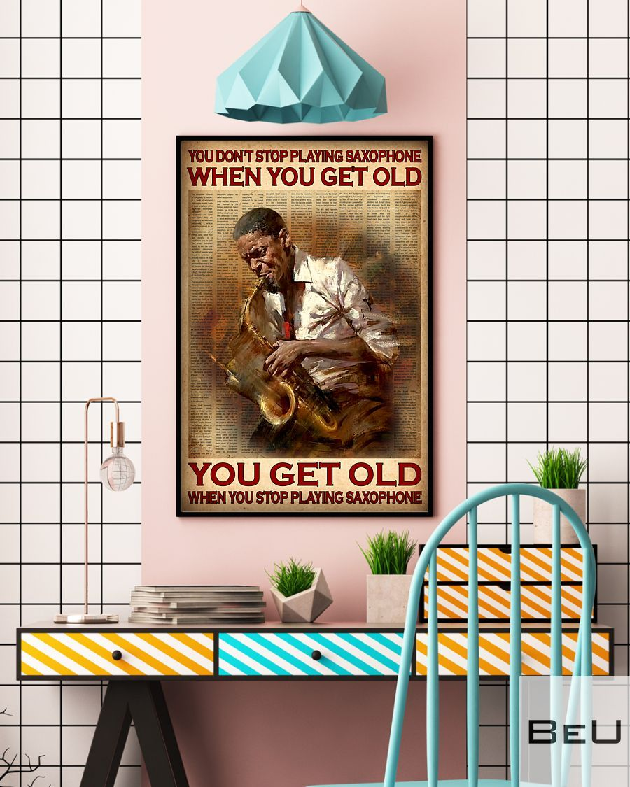 You don't stop playing saxophone when you get old You get old when you stop playing saxophone poster4