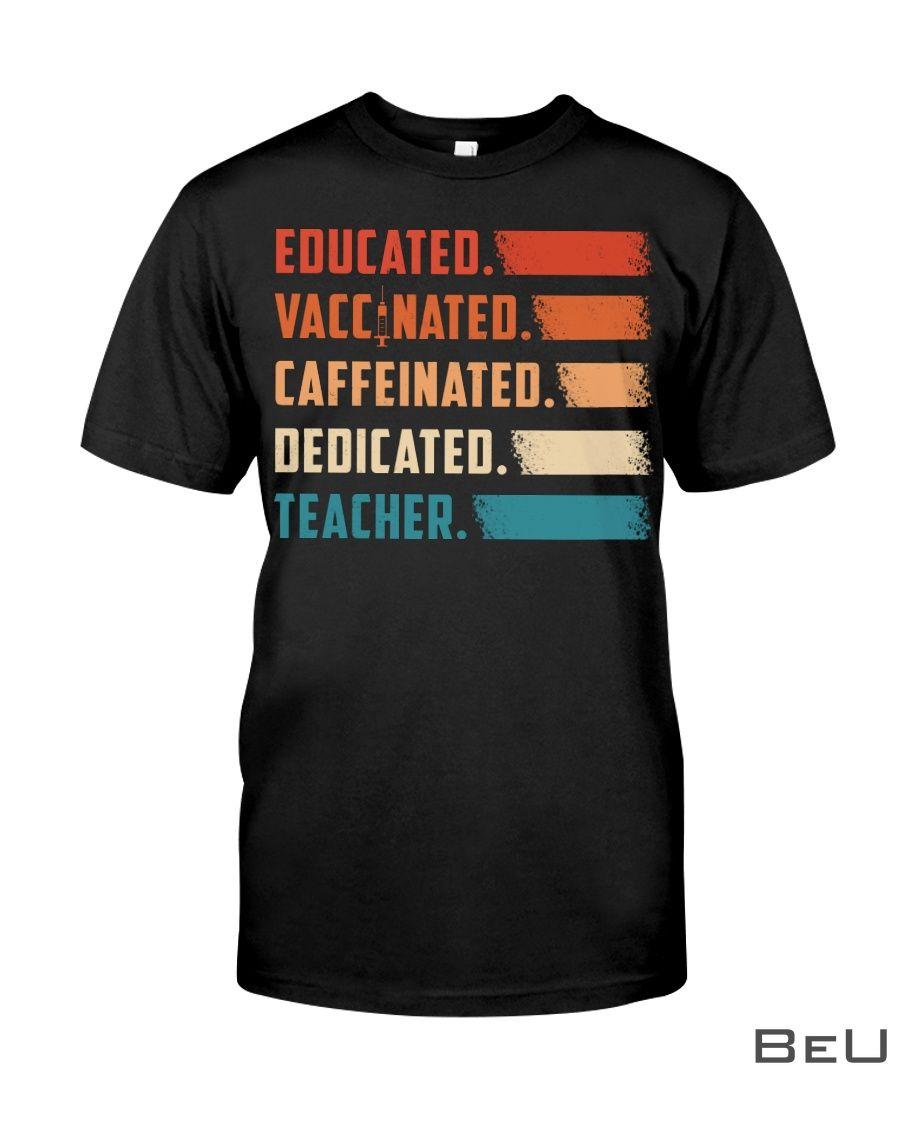 Educated Vaccinated Caffeinated Dedicated Teacher Shirt