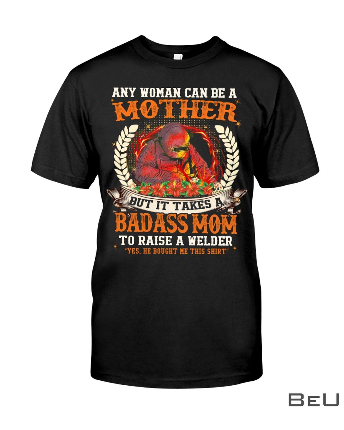 Any Woman Can Be A Mother But It Take A Badass Mom To Raise A Welder Shirt