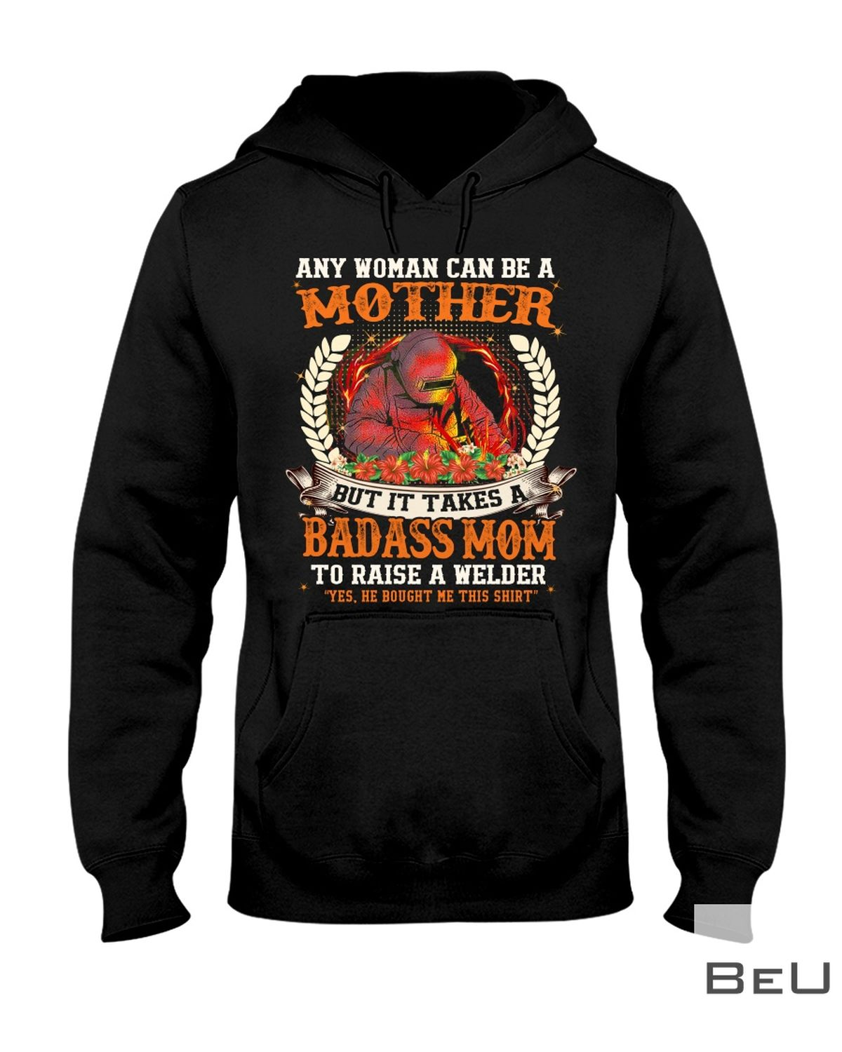 Any Woman Can Be A Mother But It Take A Badass Mom To Raise A Welder Shirtz