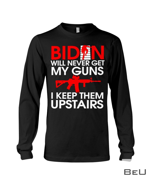 Biden Will Never Get My Guns I Keep Them Upstairs Shirt c