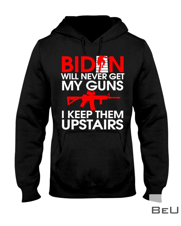 Biden Will Never Get My Guns I Keep Them Upstairs Shirt z