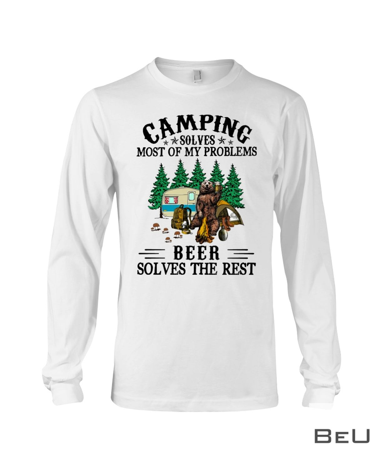 Camping Solves Most Of My Problems Beer Solves The Rest Shirtx