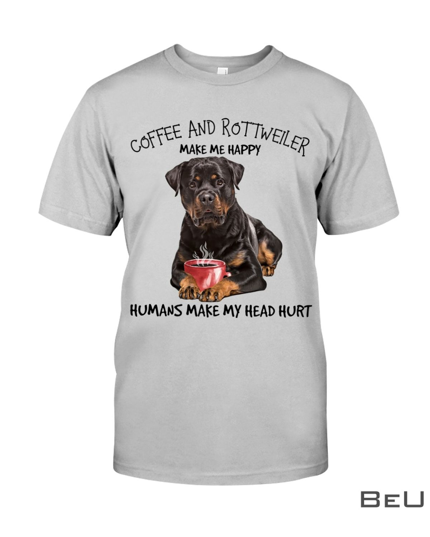 Coffee And Rottweiler Make Me Happy Humans Make My Head Hurt Shirtc