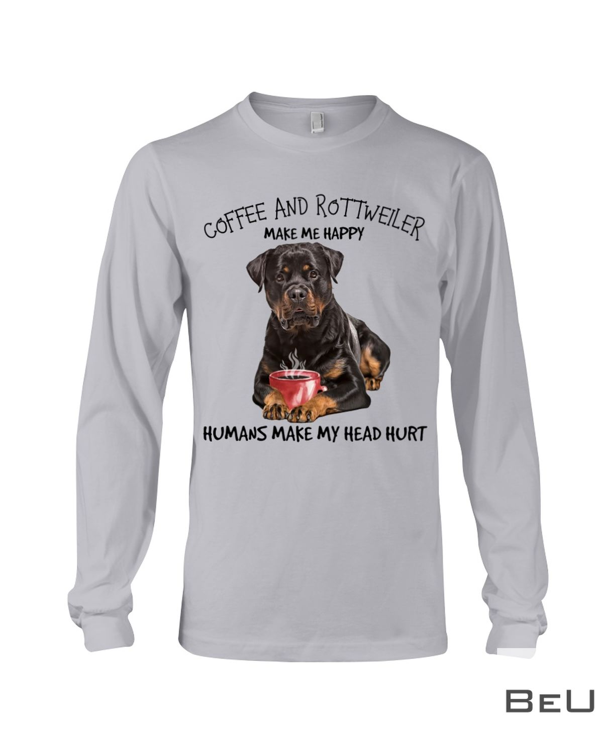Coffee And Rottweiler Make Me Happy Humans Make My Head Hurt Shirtx