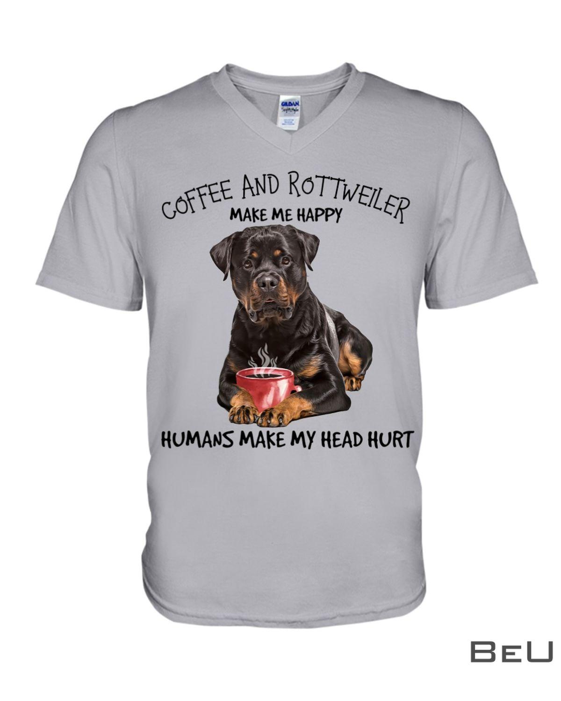 Coffee And Rottweiler Make Me Happy Humans Make My Head Hurt Shirtz