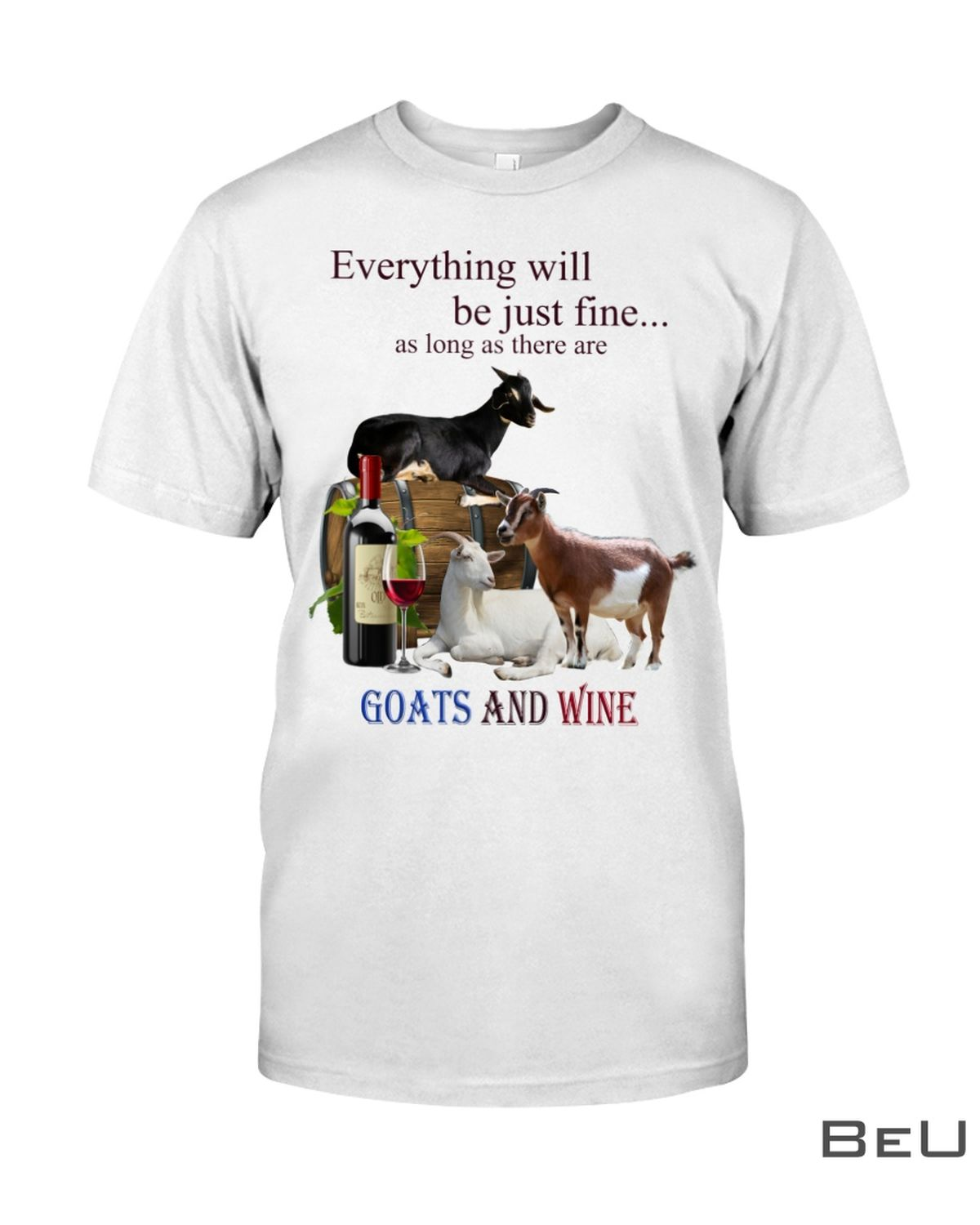 Everything Will Be Just Fine As Long As There Are Goats And Wine Shirt