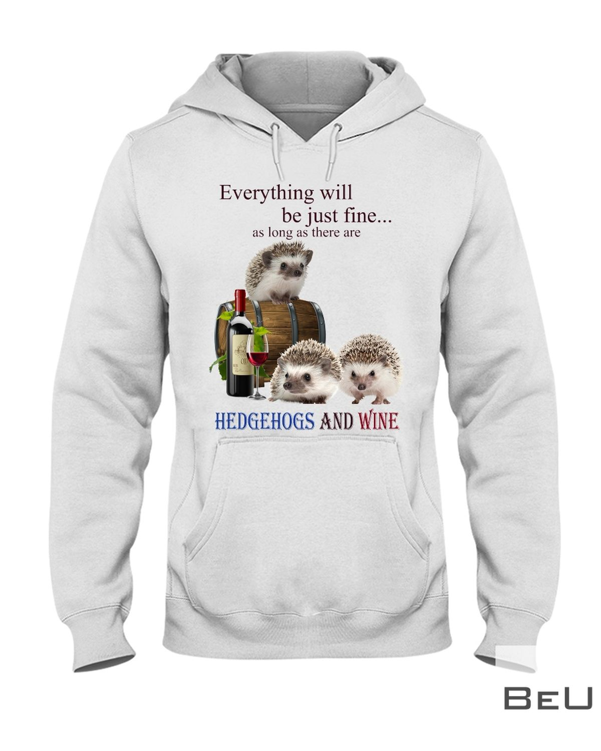 Everything Will Be Just Fine As Long As There Are Hedgehogs And Wine Shirtz