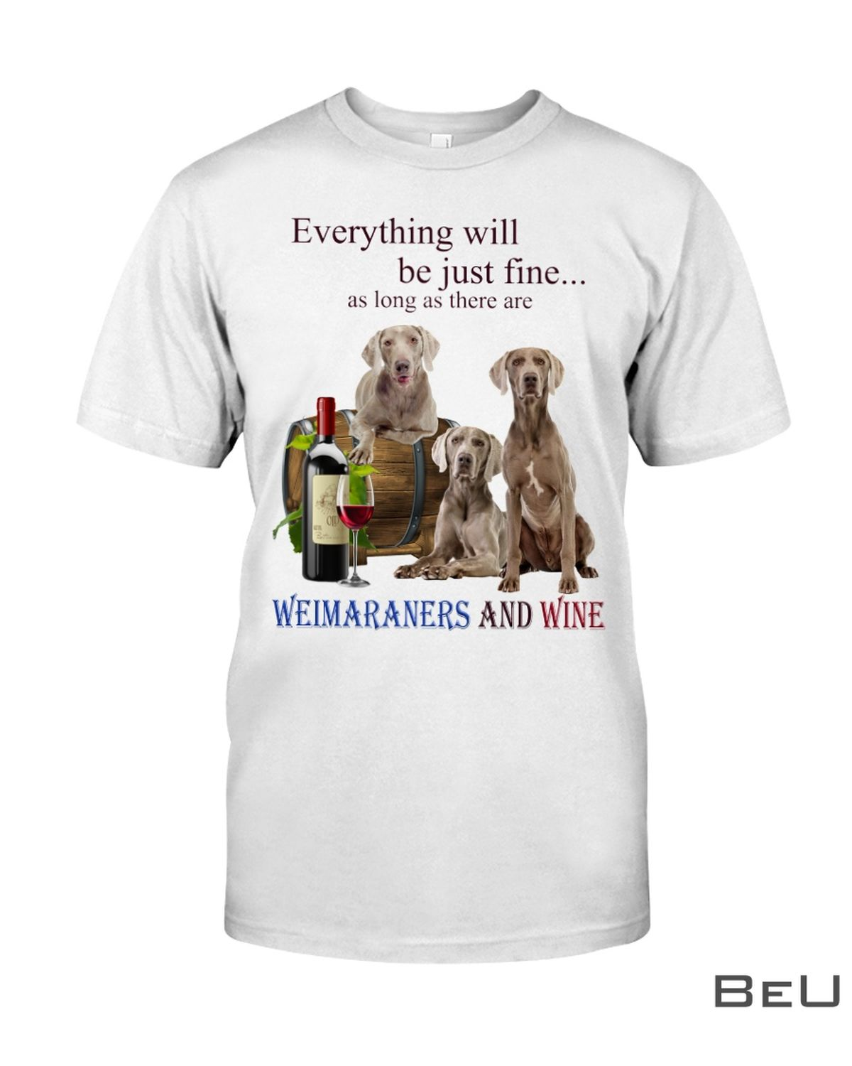 Everything Will Be Just Fine As Long As There Are Weimaraners And Wine Shirt