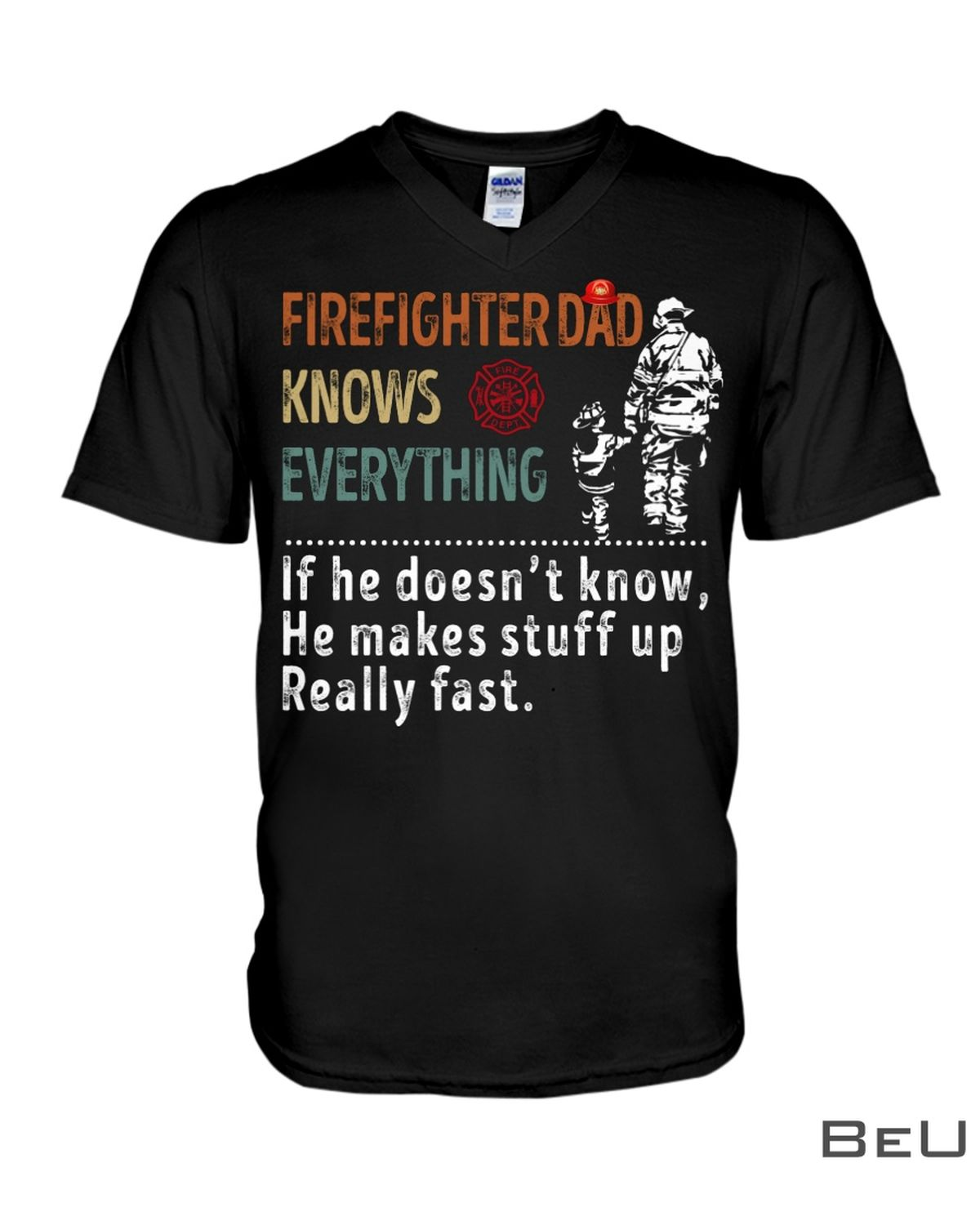 Firefighter Dad Knows Everything If He Doesn't Know He Makes Stuff Up Really Fast Shirtx