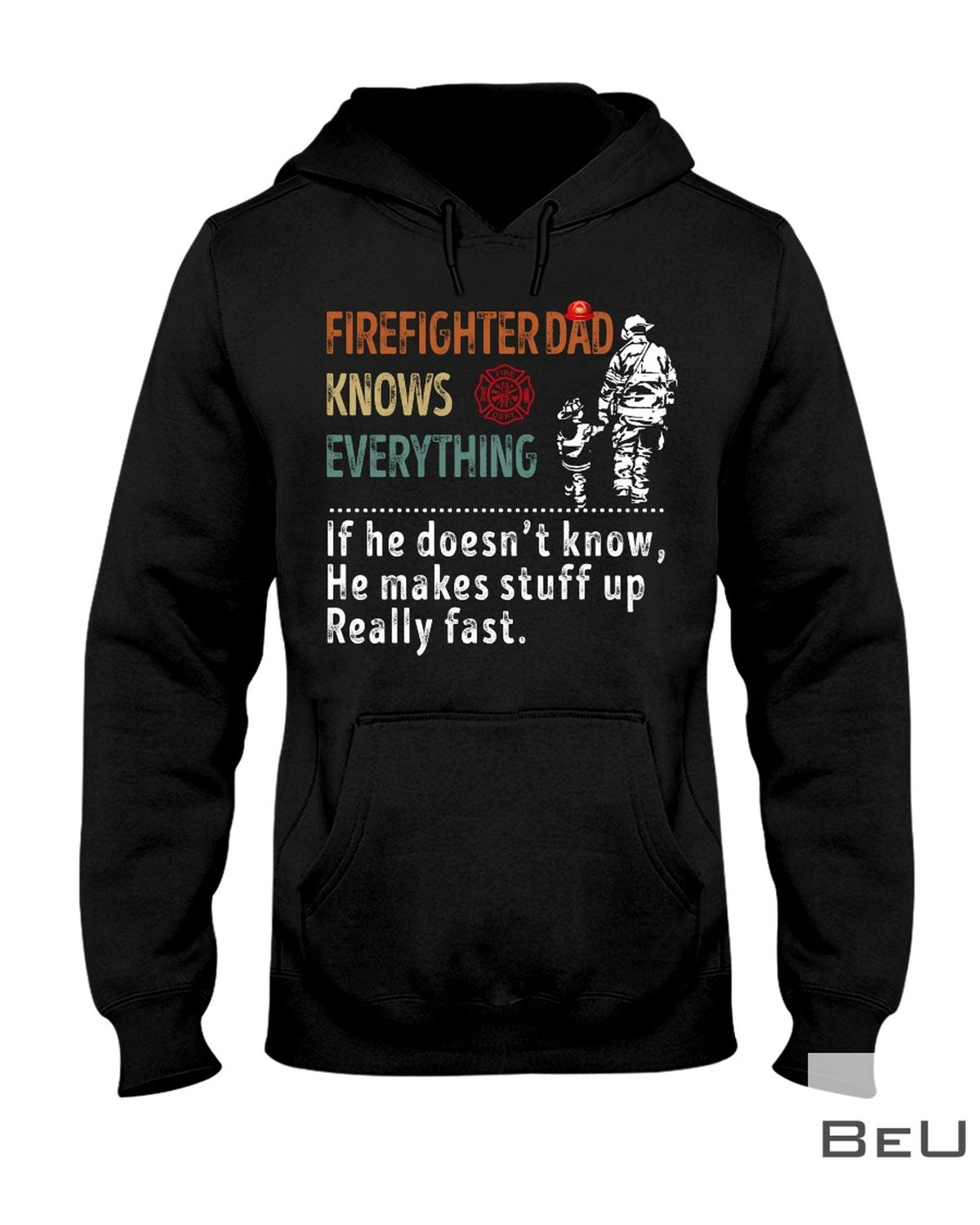 Firefighter Dad Knows Everything If He Doesn't Know He Makes Stuff Up Really Fast Shirtz