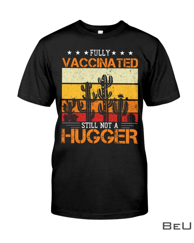 Fully vaccinated still not a hugger Cactus shirt
