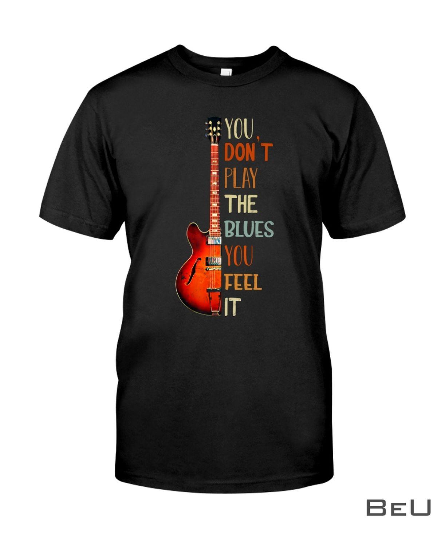 Guitar You don't play the blues you feel it shirt