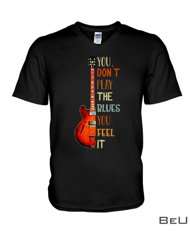 Guitar You don't play the blues you feel it shirtc