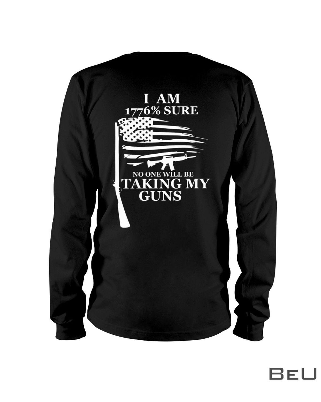 I Am 1776 Percent Sure No One Will Be Taking My Guns Shirt c