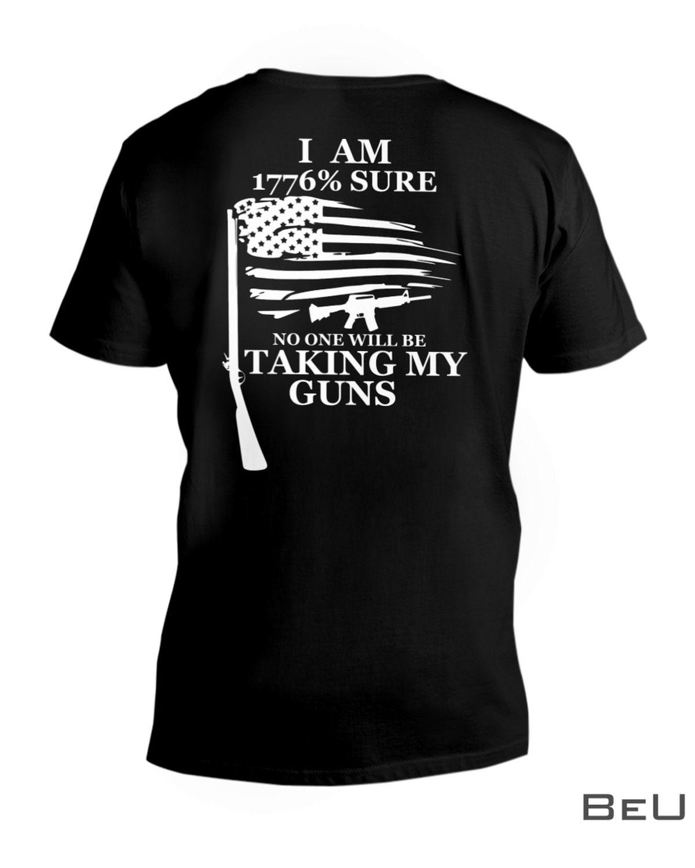 I Am 1776 Percent Sure No One Will Be Taking My Guns Shirt x