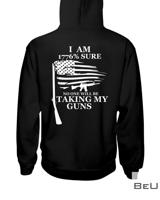 I Am 1776 Percent Sure No One Will Be Taking My Guns Shirtz
