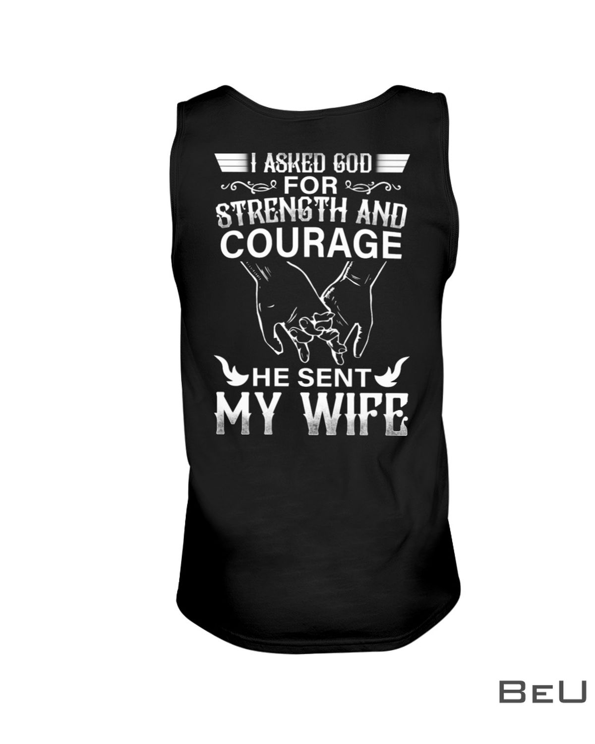 I Asked God Strength And Courage He Sent My Wife Shirtc