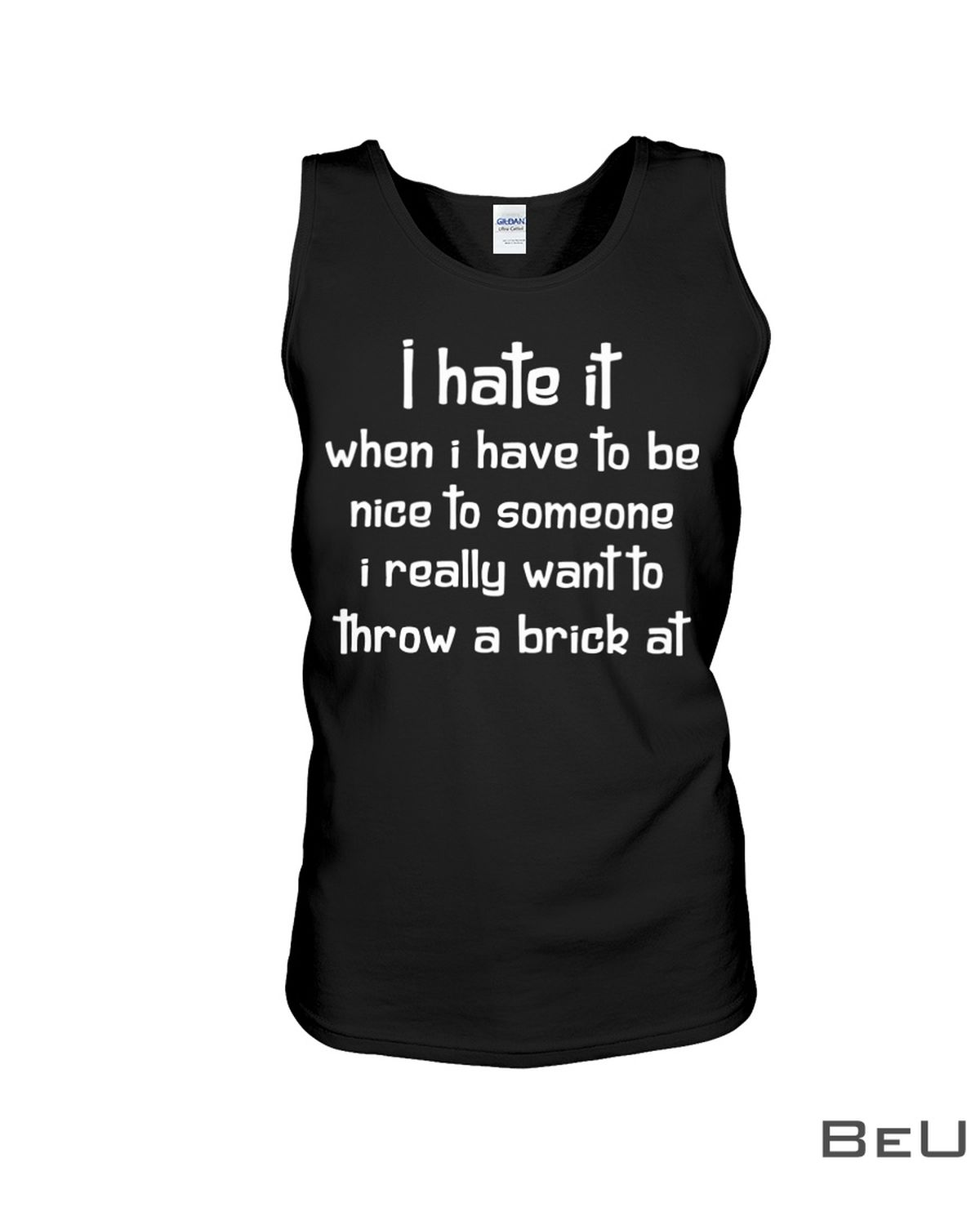 I Hate It When I Have To Be Nice To Someone I Really Want To Throw A Brick At Shirt c