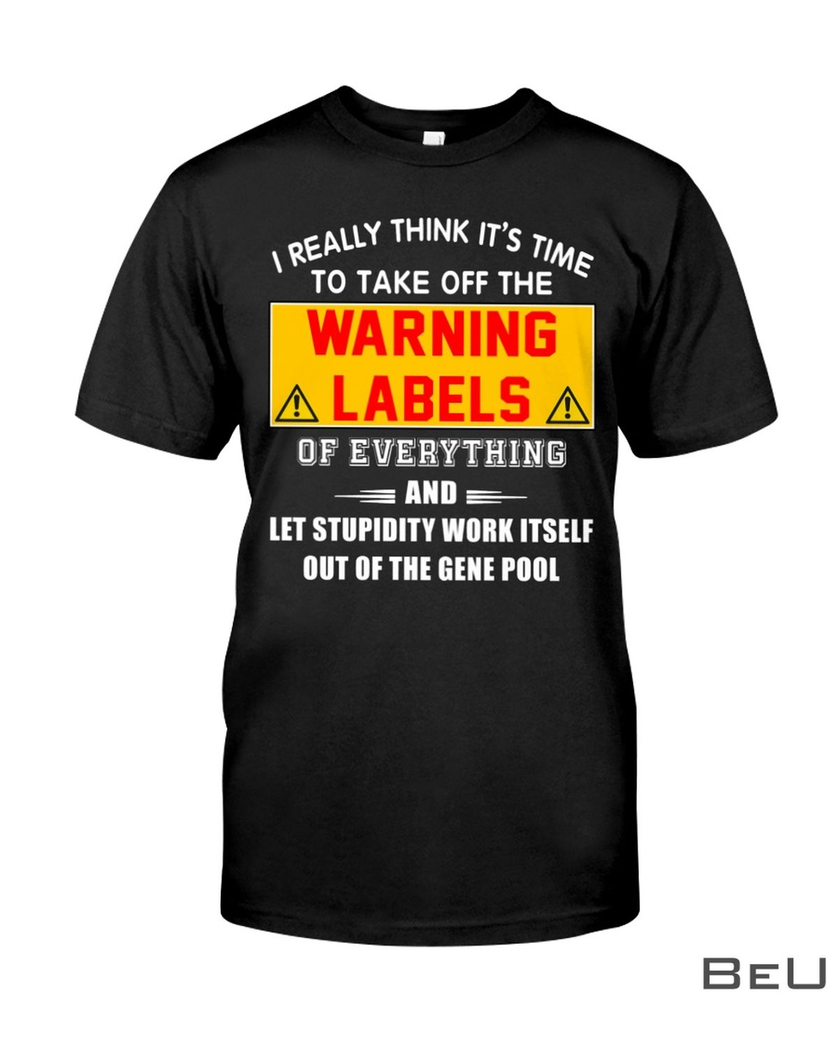 I Really Think It's Time To Take Off The Warning Labels Of Everything Shirt