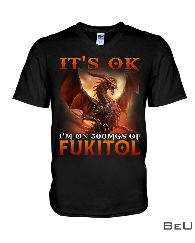 It's Ok I'm On 500MGS Of Fukitol Dragon Shirtz
